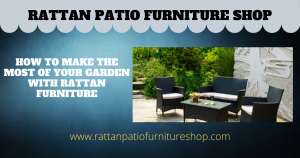 How To Make The Most Of Your Garden With Rattan Furniture