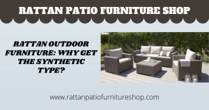 Rattan Outdoor Furniture: Why Get the Synthetic Type?