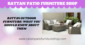 Rattan Outdoor Furniture: What You Should Know About Them