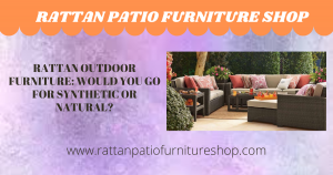 Rattan Outdoor Furniture: Would You Go for Synthetic or Natural?